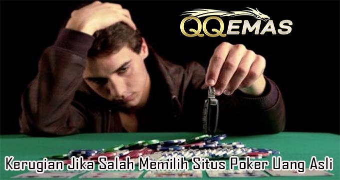 Kerugian Jika Salah Memilih Situs Poker Uang Asli
